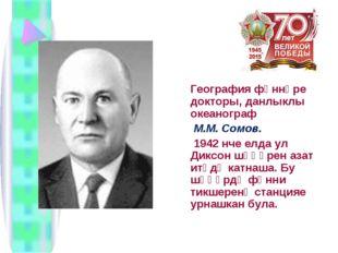 География фәннәре докторы, данлыклы океанограф М.М. Сомов. 1942 нче елда ул
