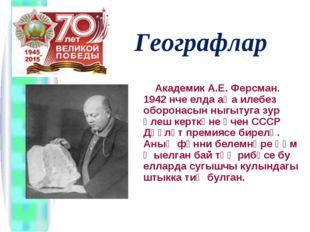 Географлар Академик А.Е. Ферсман. 1942 нче елда аңа илебез оборонасын ныгыту