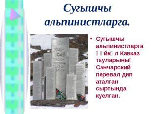 Сугышчы альпинистларга. Сугышчы альпинистларга һәйкәл Кавказ тауларының Санча