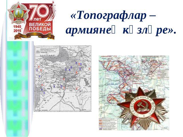«Топографлар – армиянең күзләре».