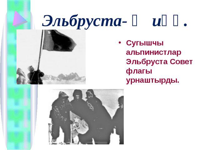 Эльбруста- Җиңү. Сугышчы альпинистлар Эльбруста Совет флагы урнаштырды.