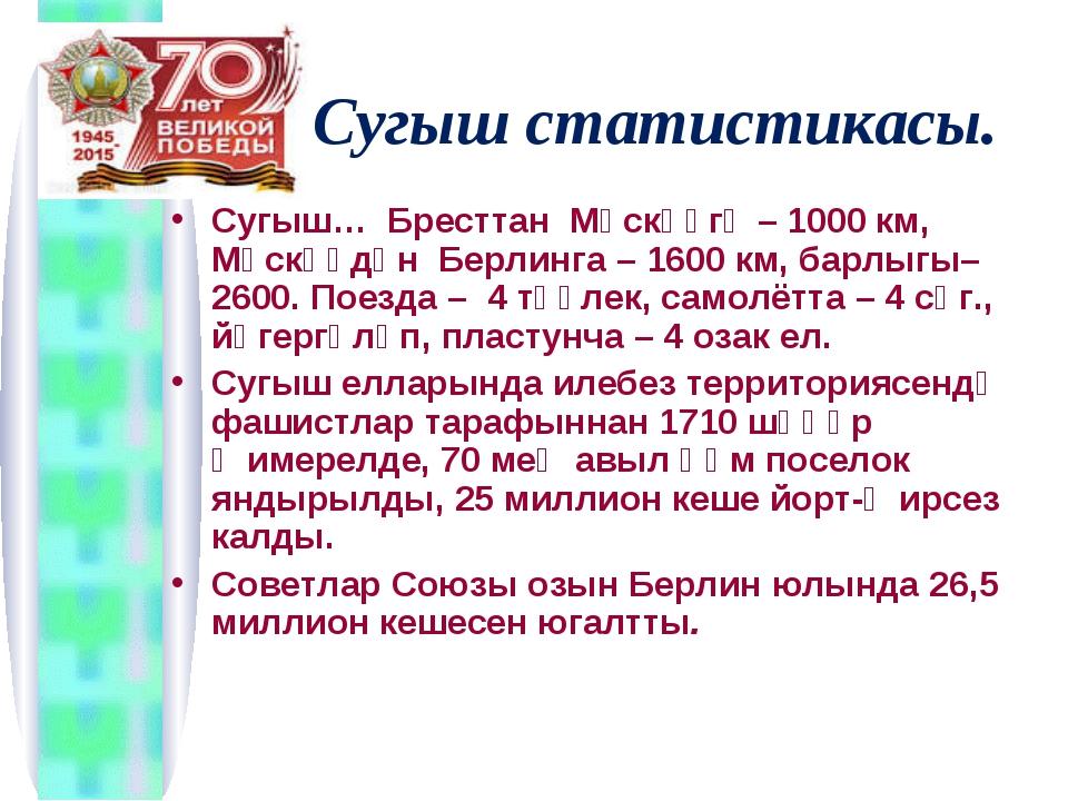 Сугыш статистикасы. Сугыш… Бресттан Мәскәүгә – 1000 км, Мәскәүдән Берлинга –...