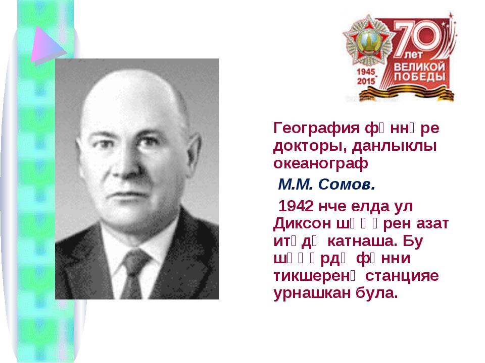 География фәннәре докторы, данлыклы океанограф М.М. Сомов. 1942 нче елда ул...