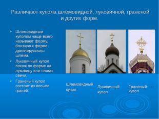 Различают купола шлемовидной, луковичной, граненой и других форм. Шлемовидны