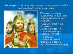 Богатырь – это защитник родины, воин, отличающийся необычайной силой, мужеств