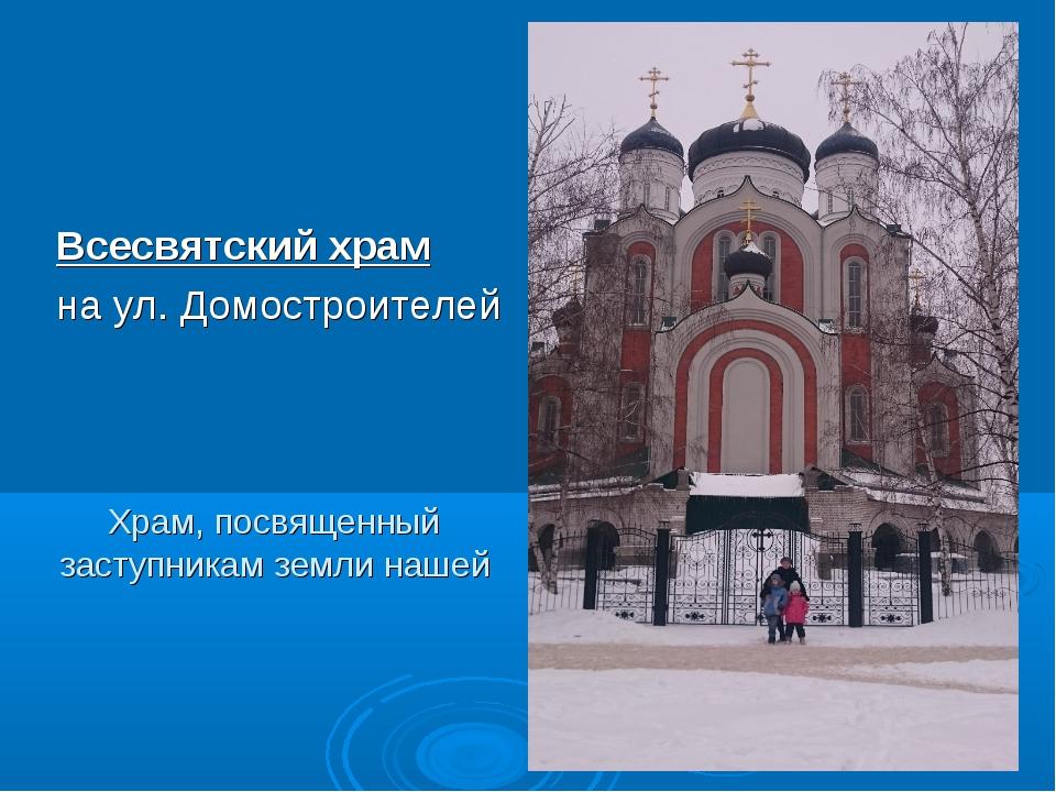 Храм, посвященный заступникам земли нашей Всесвятский храм на ул. Домостроите...