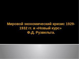 Мировой экономический кризис 1929-1932 гг. и «Новый курс» Ф.Д. Рузвельта.
