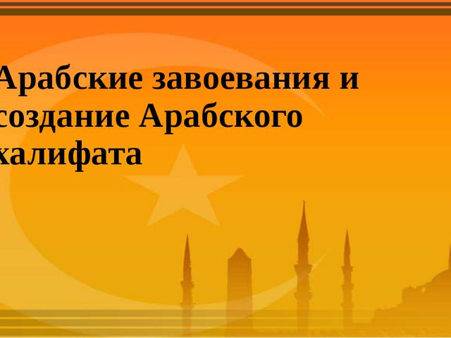 Арабские завоевания и создание Арабского халифата