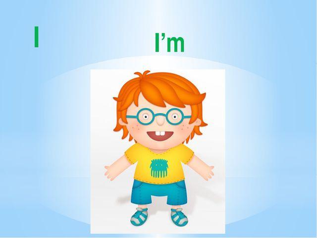 I I'm