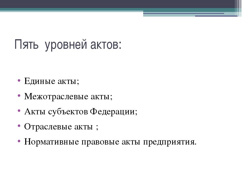 Пять уровней актов: Единые акты; Межотраслевые акты; Акты субъектов Федерации...
