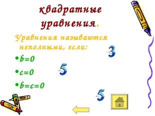 Неполные квадратные уравнения. Уравнения называются неполными, если: b=0 c=0