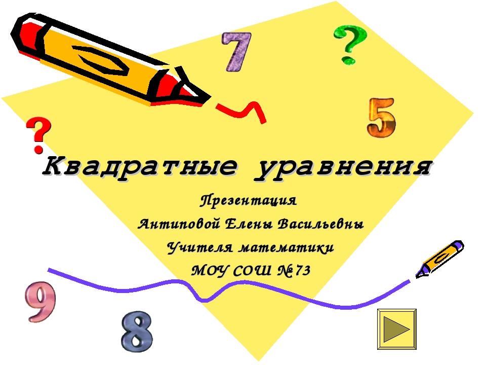Квадратные уравнения Презентация Антиповой Елены Васильевны Учителя математик...