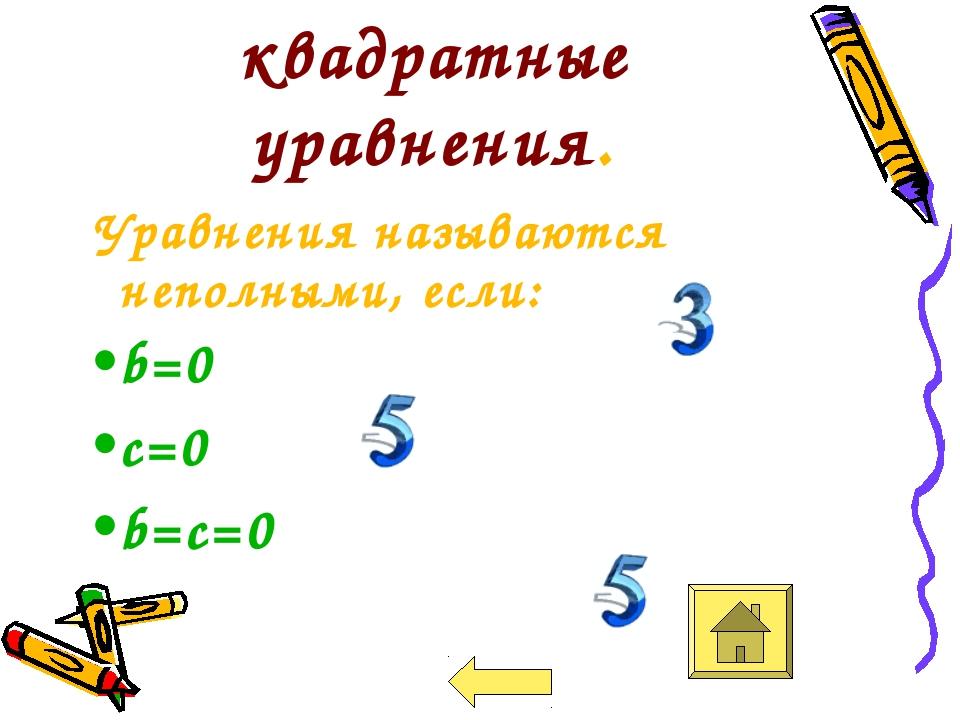 Неполные квадратные уравнения. Уравнения называются неполными, если: b=0 c=0...