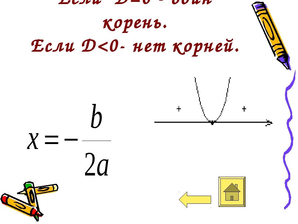 Если D=0 - один корень. Если D