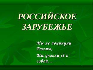 РОССИЙСКОЕ ЗАРУБЕЖЬЕ Мы не покинули Россию, Мы унесли её с собой… Р. Гуль
