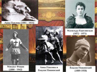 Анна Павлова (1881 - 1931) Михаил Фокин (1880 - 1942) Матильда Кшесинская (18