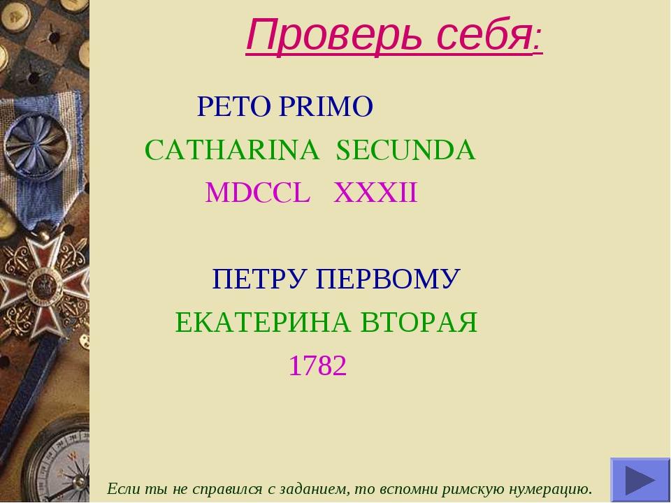 Проверь себя: PETO PRIMO CATHARINA SECUNDA MDCCL XXXII ПЕТРУ ПЕРВОМУ ЕКАТЕРИН...
