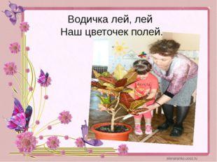 Водичка лей, лей Наш цветочек полей.