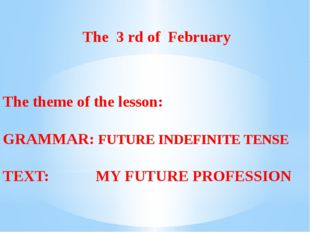 The 3 rd of February The theme of the lesson: GRAMMAR: FUTURE INDEFINITE TEN