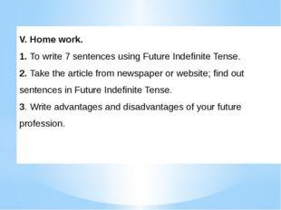 V. Home work. 1. To write 7 sentences using Future Indefinite Tense. 2. Take