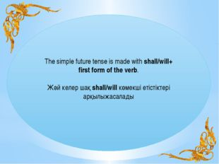 The simple future tense is made with shall/will+ first form of the verb. Жәй