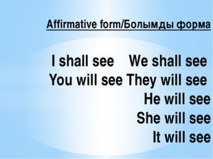 Affirmative form/Болымды форма I shall see We shall see You will see They wi