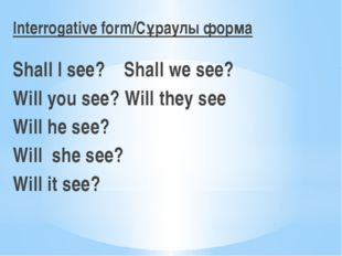 Interrogative form/Cұраулы форма Shall I see? Shall we see? Will you see? Wi
