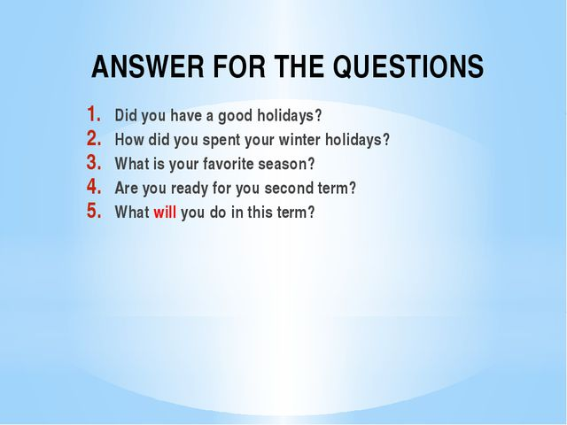 ANSWER FOR THE QUESTIONS Did you have a good holidays? How did you spent your...