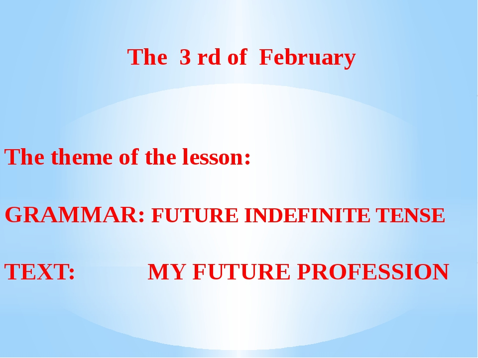 The 3 rd of February The theme of the lesson: GRAMMAR: FUTURE INDEFINITE TEN...