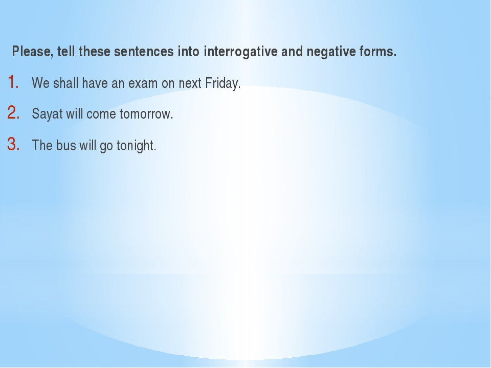 Please, tell these sentences into interrogative and negative forms. We shall...