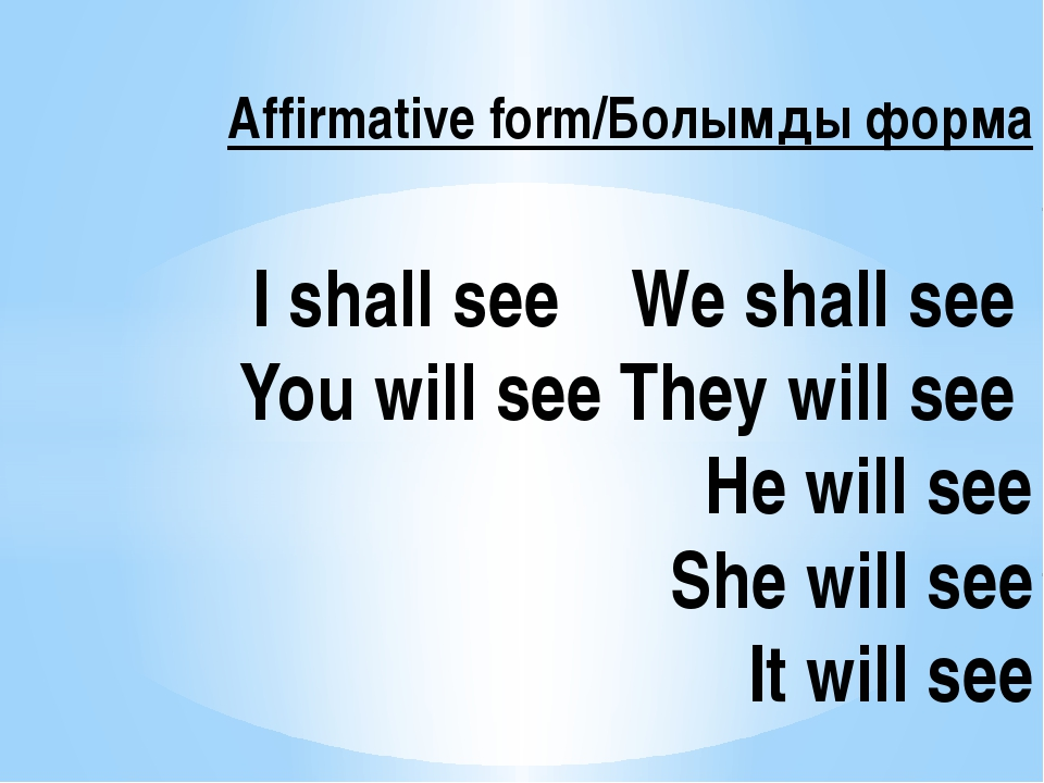 Affirmative form/Болымды форма I shall see We shall see You will see They wi...
