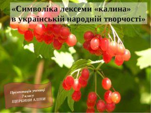 Презентація учениці 7 класу ЩЕРБИНИ АЛІНИ «Символіка лексеми «калина» в украї