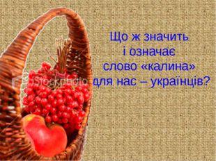 Що ж значить і означає слово «калина» для нас – українців?