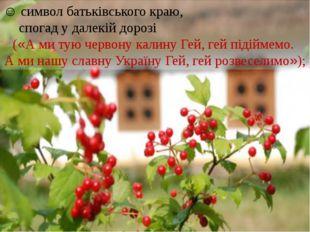 ☺ символ батьківського краю, спогад у далекій дорозі («А ми тую червону кали
