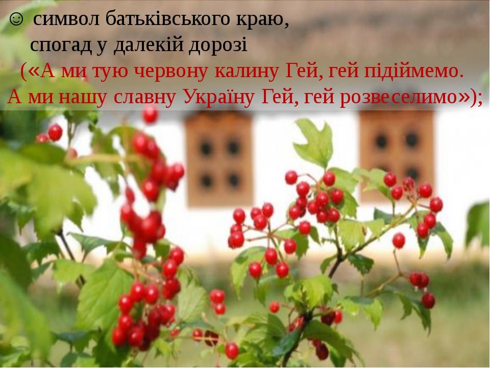 ☺ символ батьківського краю, спогад у далекій дорозі («А ми тую червону кали...