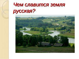 Чем славится земля русская?