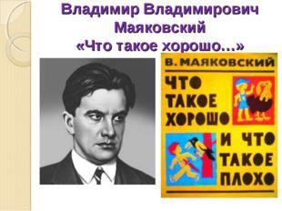 Владимир Владимирович Маяковский «Что такое хорошо…»