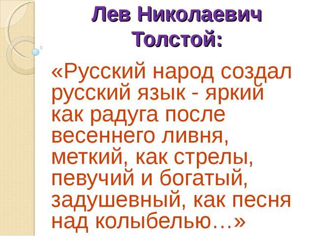 Лев Николаевич Толстой: «Русский народ создал русский язык - яркий как радуга...