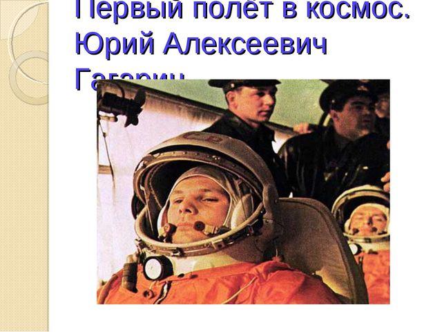 Первый полёт в космос. Юрий Алексеевич Гагарин