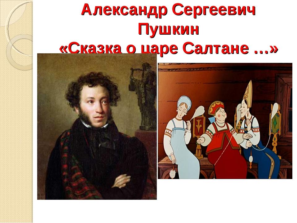 Александр Сергеевич Пушкин «Сказка о царе Салтане …»