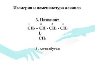 3. Название: 1 2 3 4 CH3 – CH - CH2 - CH3 │ CH3 2 - метилбутан Изомерия и ном