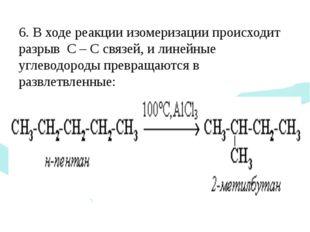 6. В ходе реакции изомеризации происходит разрыв С – С связей, и линейные уг