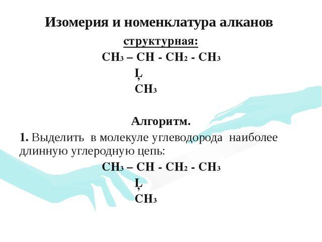 Изомерия и номенклатура алканов структурная: CH3 – CH - CH2 - CH3 │ CH3 Алгор...