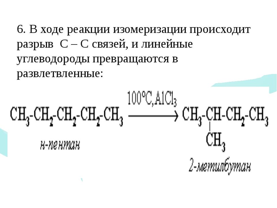 6. В ходе реакции изомеризации происходит разрыв С – С связей, и линейные уг...