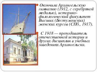 Окончила Архангельскую гимназию (1912, с серебряной медалью), историко-филоло