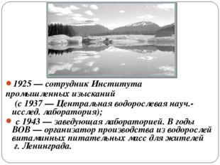 1925— сотрудник Института промышленных изысканий (с 1937— Центральная водор