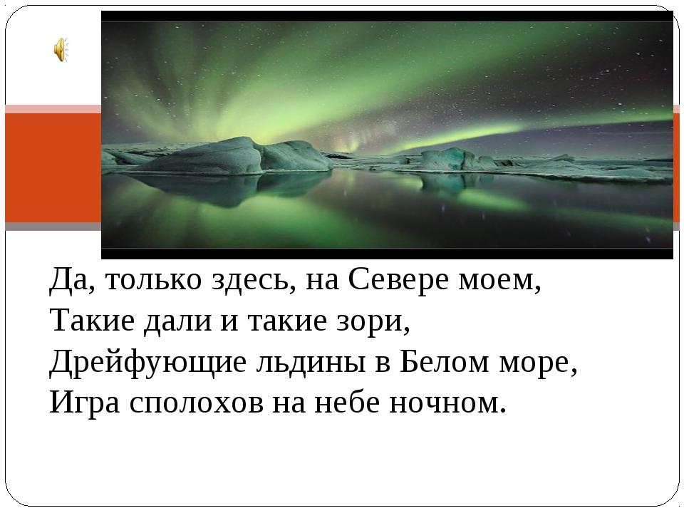 Да, только здесь, на Севере моем, Такие дали и такие зори, Дрейфующие льдины...