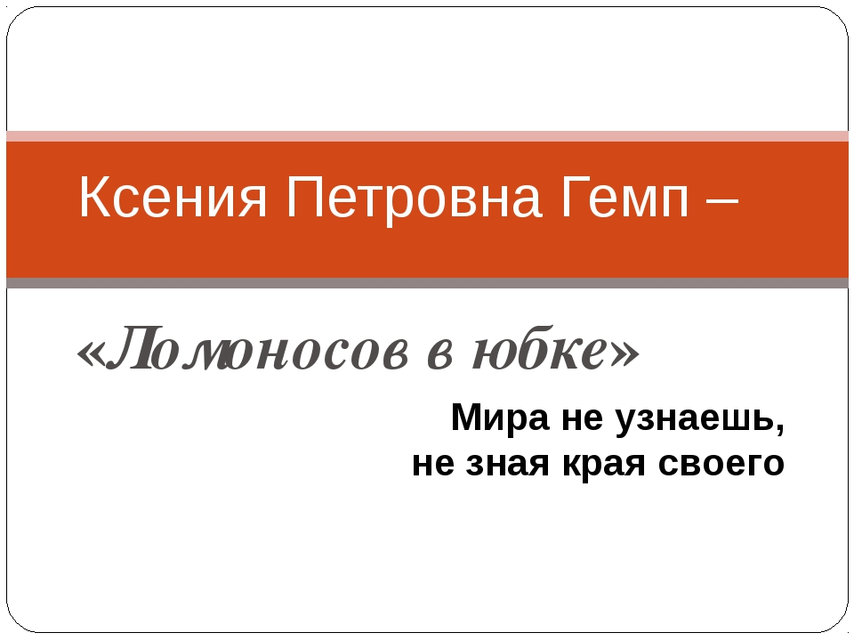 «Ломоносов в юбке» Ксения Петровна Гемп – Мира не узнаешь, не зная края своего