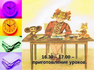 16.30 – 17.00 – приготовление уроков.