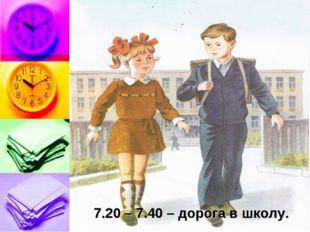 7.20 – 7.40 – дорога в школу.
